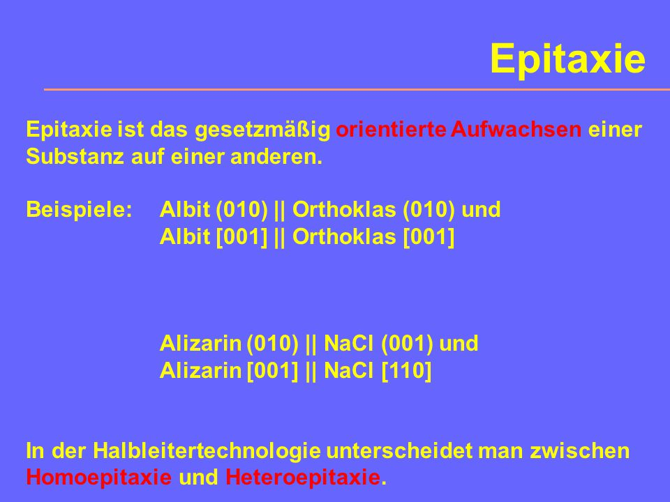 Epitaxie Epitaxie ist das gesetzmäßig orientierte Aufwachsen einer Substanz auf einer anderen. Beispiele: Albit (010) || Orthoklas (010) und.