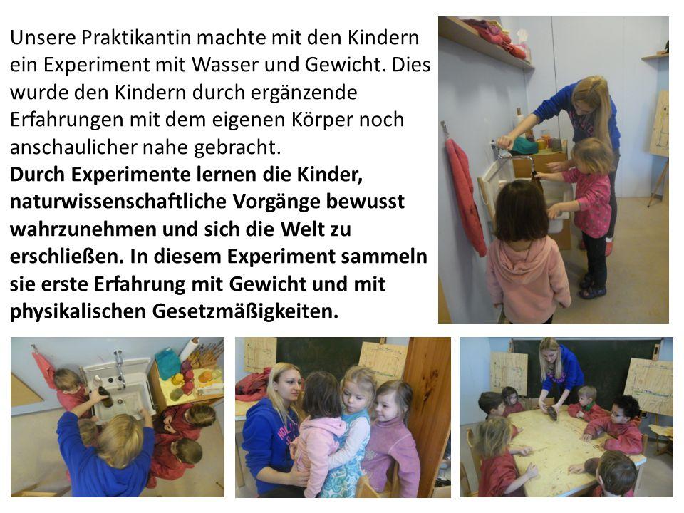 Unsere Praktikantin machte mit den Kindern ein Experiment mit Wasser und Gewicht. Dies wurde den Kindern durch ergänzende Erfahrungen mit dem eigenen Körper noch anschaulicher nahe gebracht.