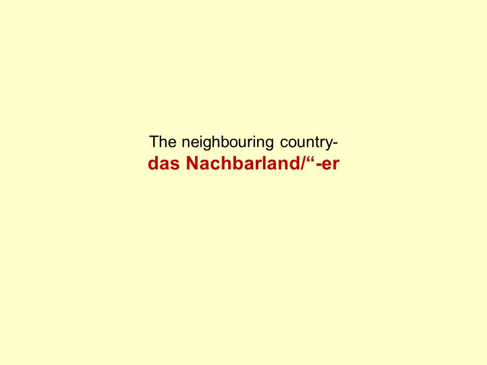 The neighbouring country- das Nachbarland/ -er