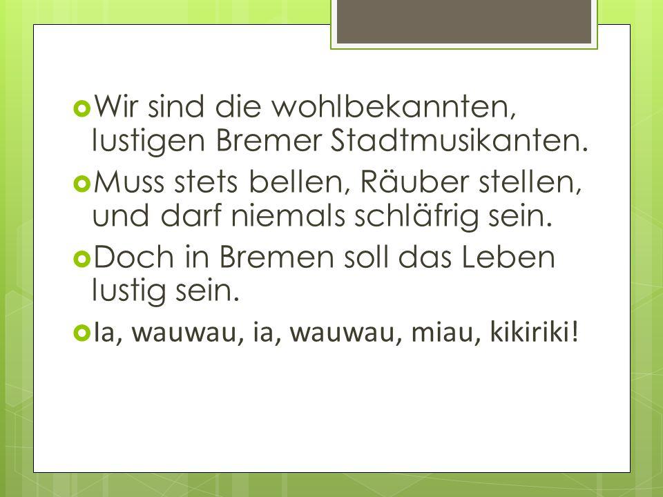 Wir sind die wohlbekannten, lustigen Bremer Stadtmusikanten.
