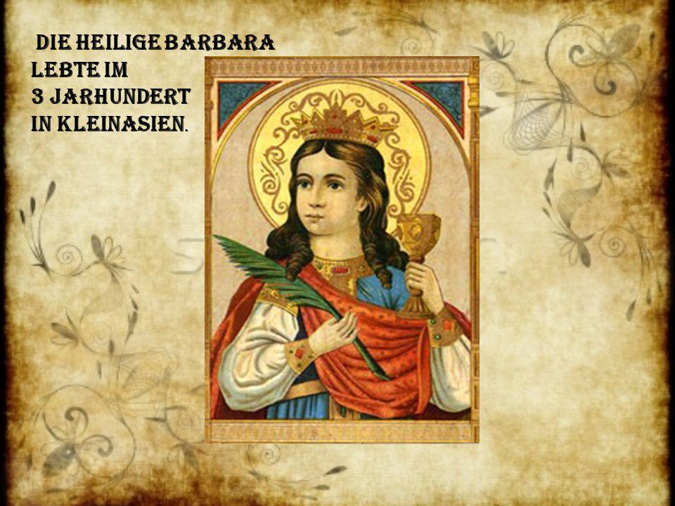 Die Heilige Barbara lebte im 3 Jarhundert in Kleinasien.