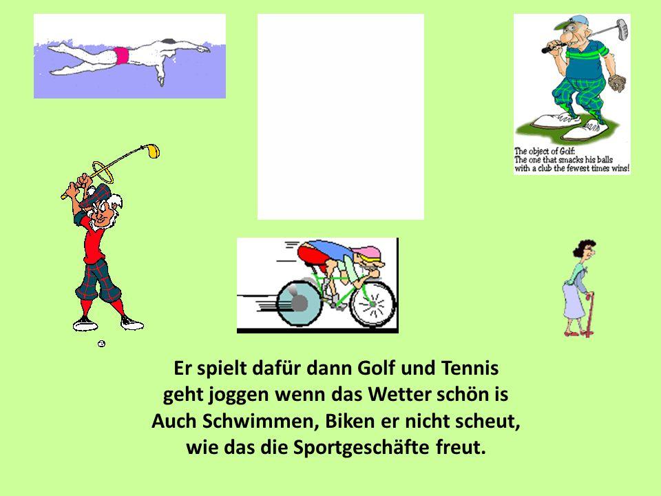 Er spielt dafür dann Golf und Tennis geht joggen wenn das Wetter schön is Auch Schwimmen, Biken er nicht scheut, wie das die Sportgeschäfte freut.