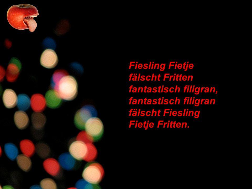 Fiesling Fietje fälscht Fritten fantastisch filigran, fantastisch filigran fälscht Fiesling Fietje Fritten.