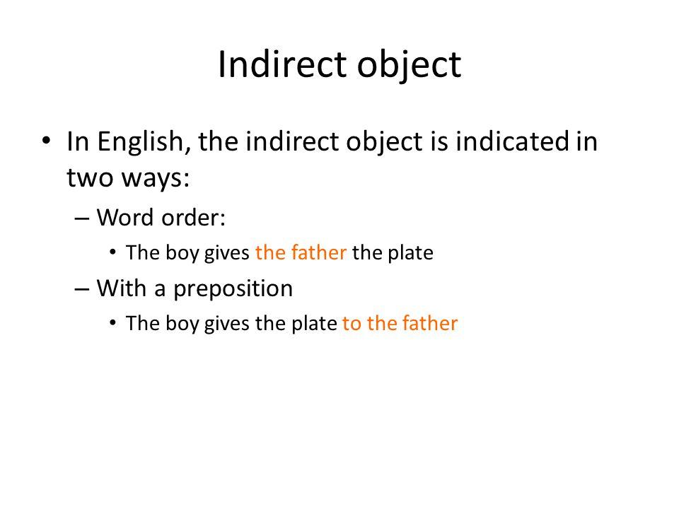 Indirect object In English, the indirect object is indicated in two ways: Word order: The boy gives the father the plate.