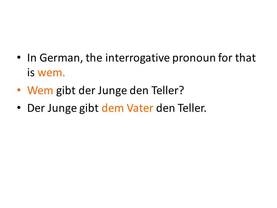 In German, the interrogative pronoun for that is wem.