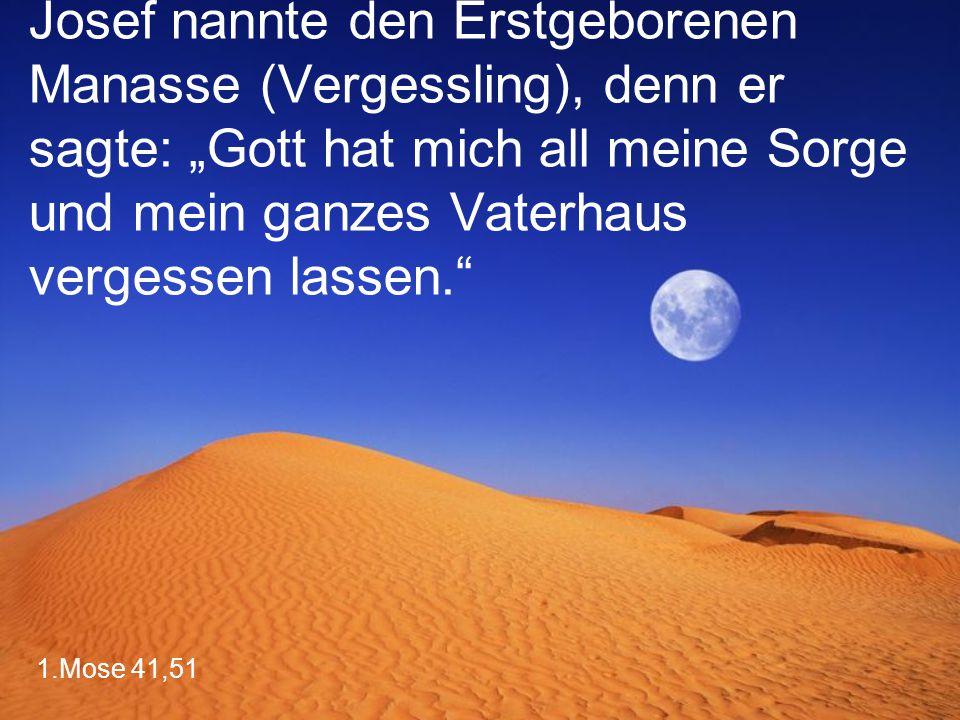 """Josef nannte den Erstgeborenen Manasse (Vergessling), denn er sagte: """"Gott hat mich all meine Sorge und mein ganzes Vaterhaus vergessen lassen."""