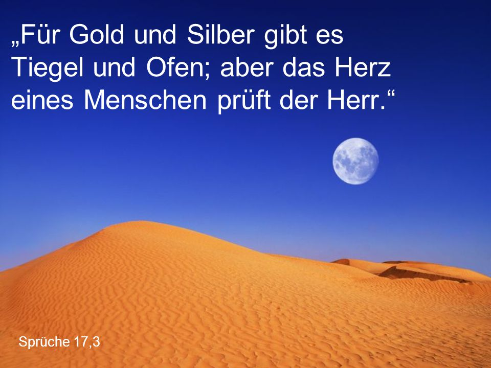 """""""Für Gold und Silber gibt es Tiegel und Ofen; aber das Herz eines Menschen prüft der Herr."""