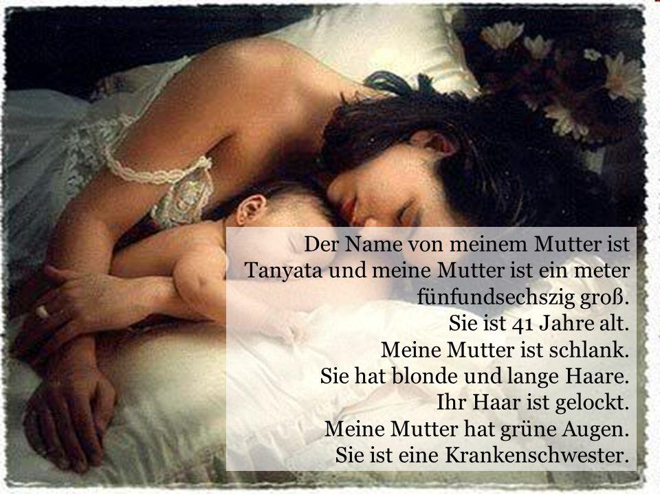Der Name von meinem Mutter ist Tanyata und meine Mutter ist ein meter fünfundsechszig groß.