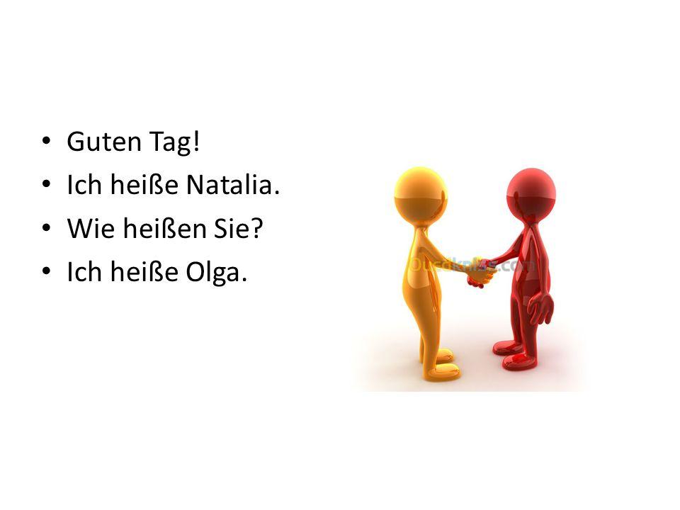 Guten Tag! Ich heiße Natalia. Wie heißen Sie Ich heiße Olga.