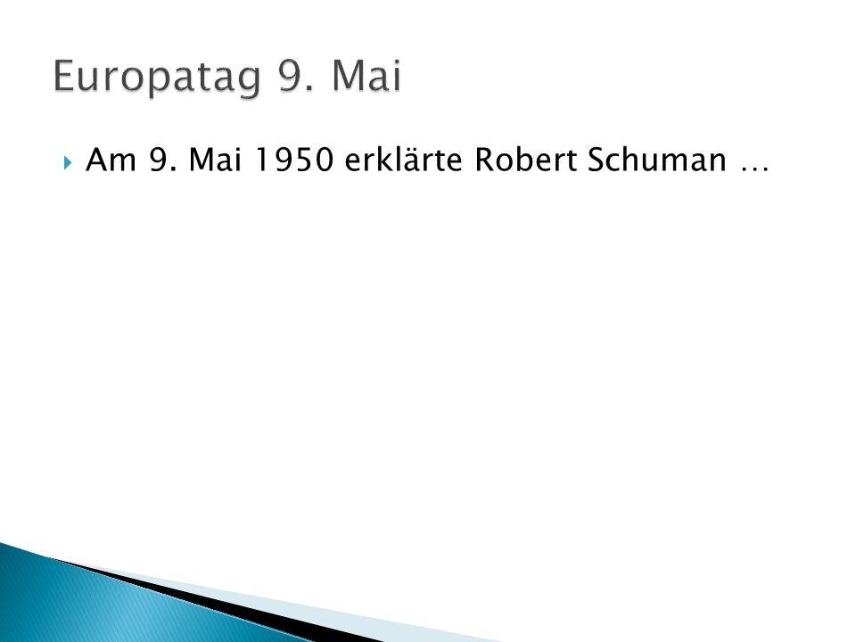 Europatag 9. Mai Am 9. Mai 1950 erklärte Robert Schuman …