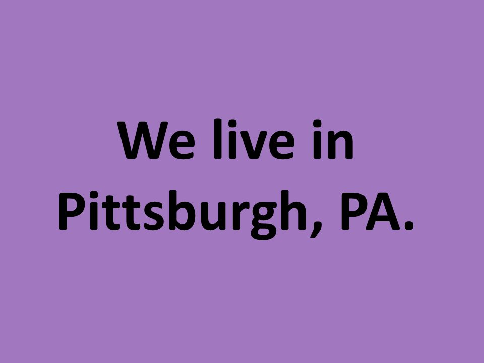 We live in Pittsburgh, PA.