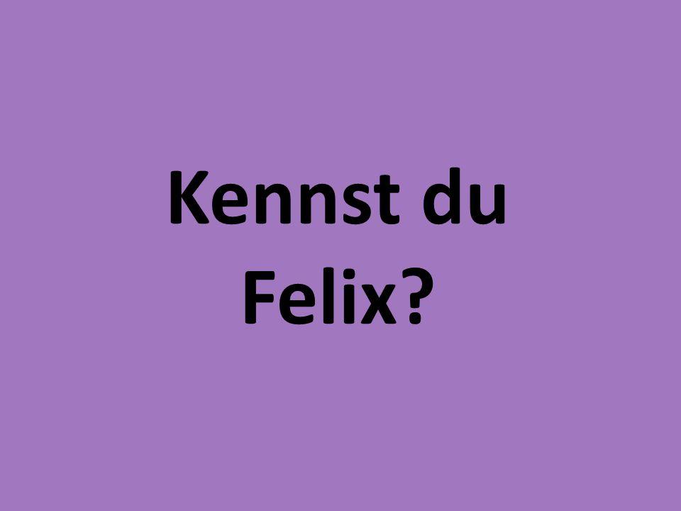 Kennst du Felix