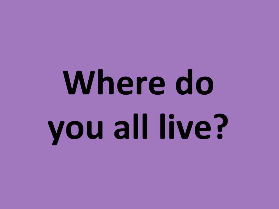 Where do you all live
