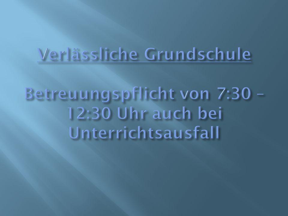 Verlässliche Grundschule Betreuungspflicht von 7:30 – 12:30 Uhr auch bei Unterrichtsausfall
