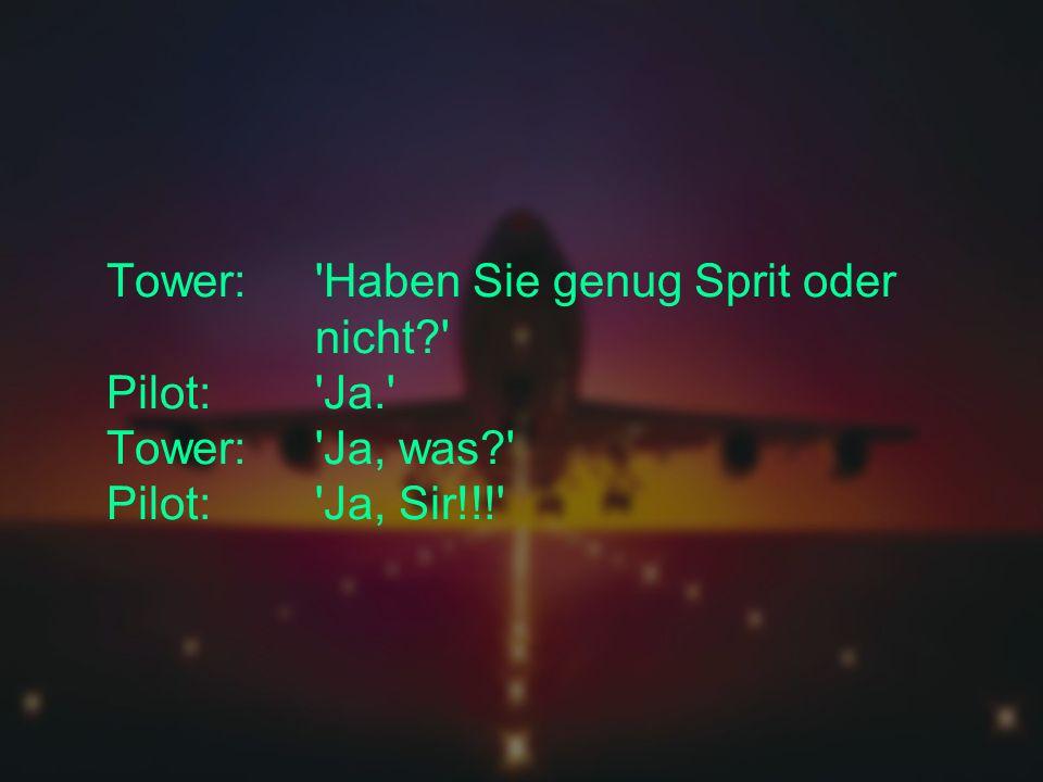 Tower:. Haben Sie genug Sprit oder. nicht. Pilot:. Ja. Tower: