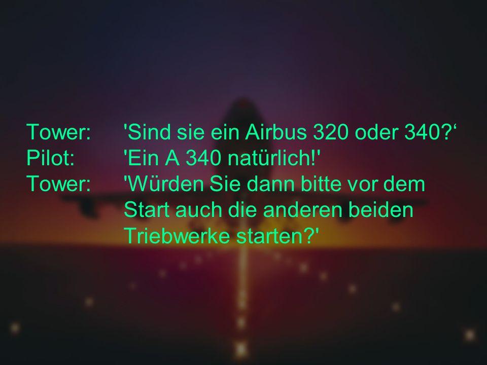 Tower:. Sind sie ein Airbus 320 oder 340. ' Pilot: