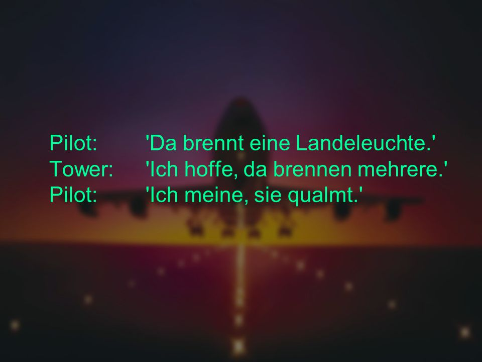 Pilot:. Da brennt eine Landeleuchte. Tower: