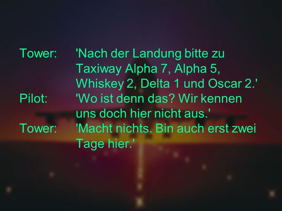 Tower:. Nach der Landung bitte zu. Taxiway Alpha 7, Alpha 5,