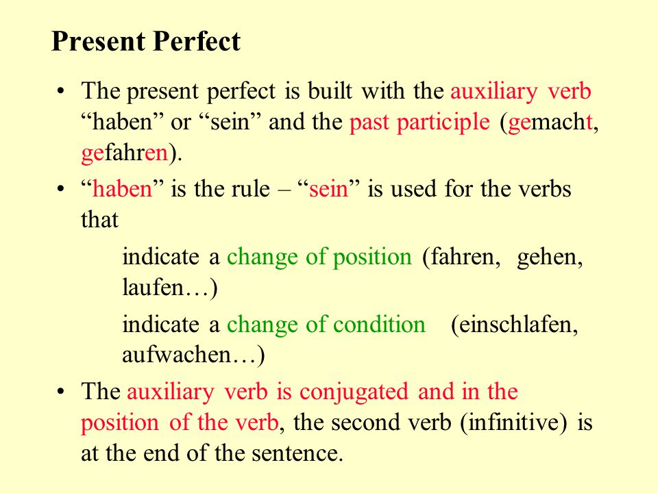 Present Perfect The present perfect is built with the auxiliary verb haben or sein and the past participle (gemacht, gefahren).