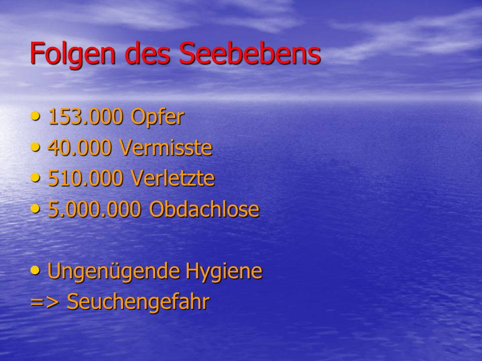 Folgen des Seebebens 153.000 Opfer 40.000 Vermisste 510.000 Verletzte