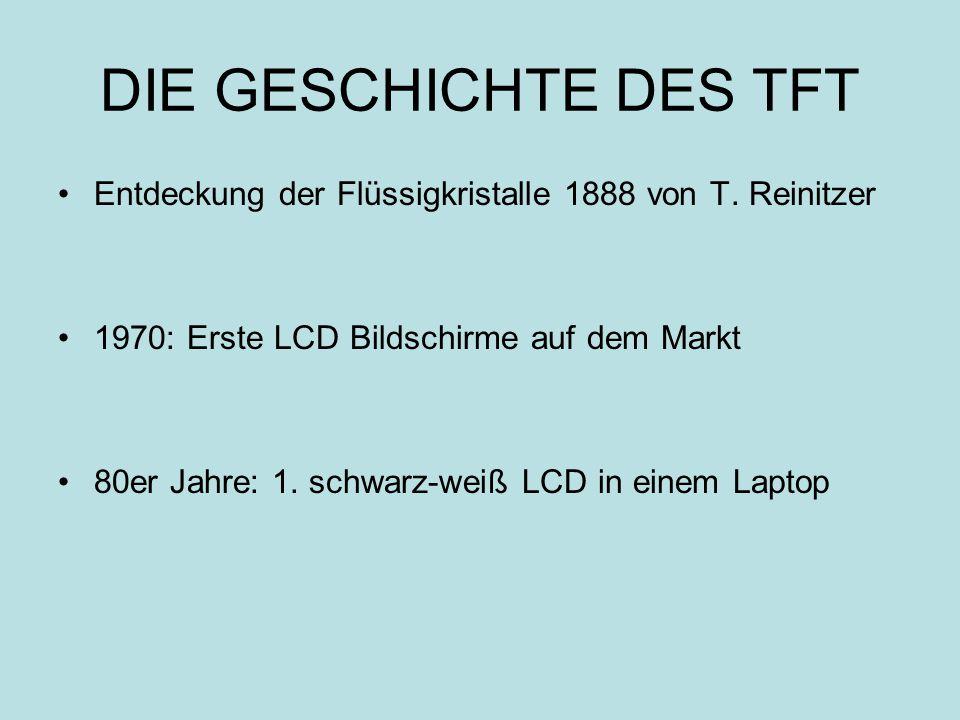 DIE GESCHICHTE DES TFT Entdeckung der Flüssigkristalle 1888 von T. Reinitzer. 1970: Erste LCD Bildschirme auf dem Markt.