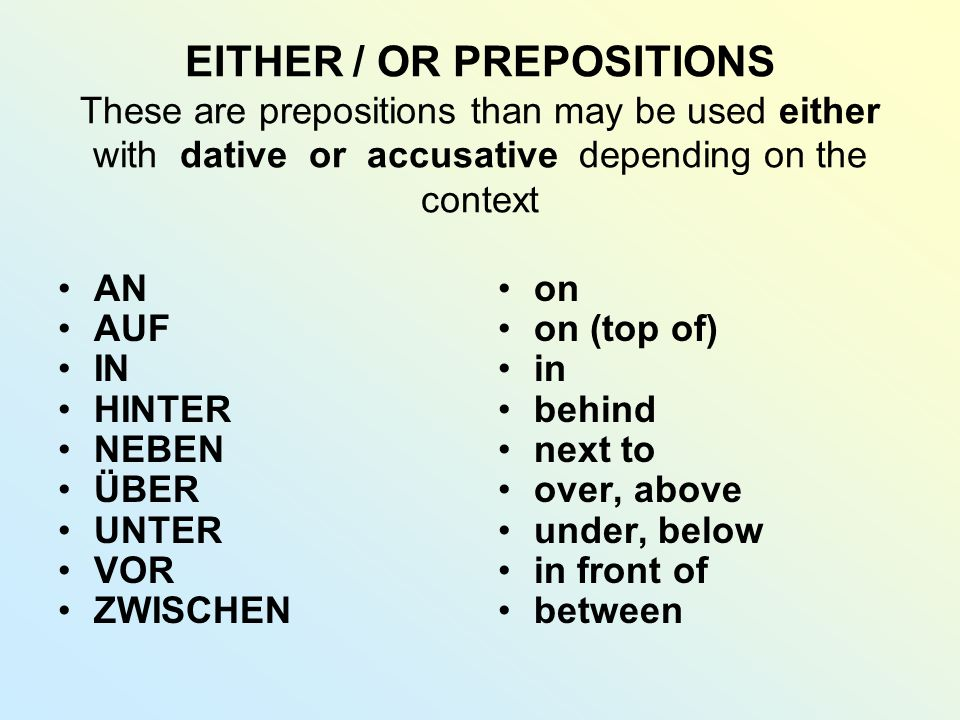EITHER / OR PREPOSITIONS These are prepositions than may be used either with dative or accusative depending on the context