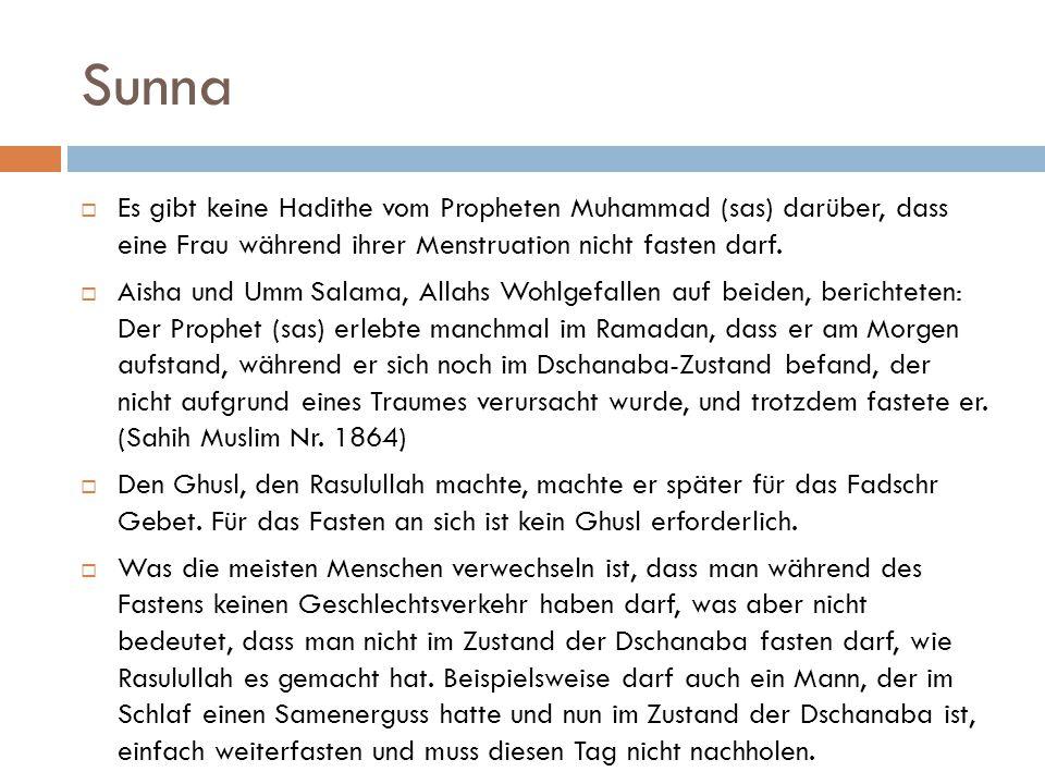 Sunna Es gibt keine Hadithe vom Propheten Muhammad (sas) darüber, dass eine Frau während ihrer Menstruation nicht fasten darf.