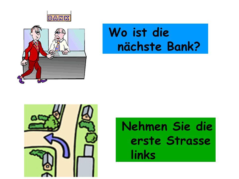 Wo ist die nächste Bank Nehmen Sie die erste Strasse links