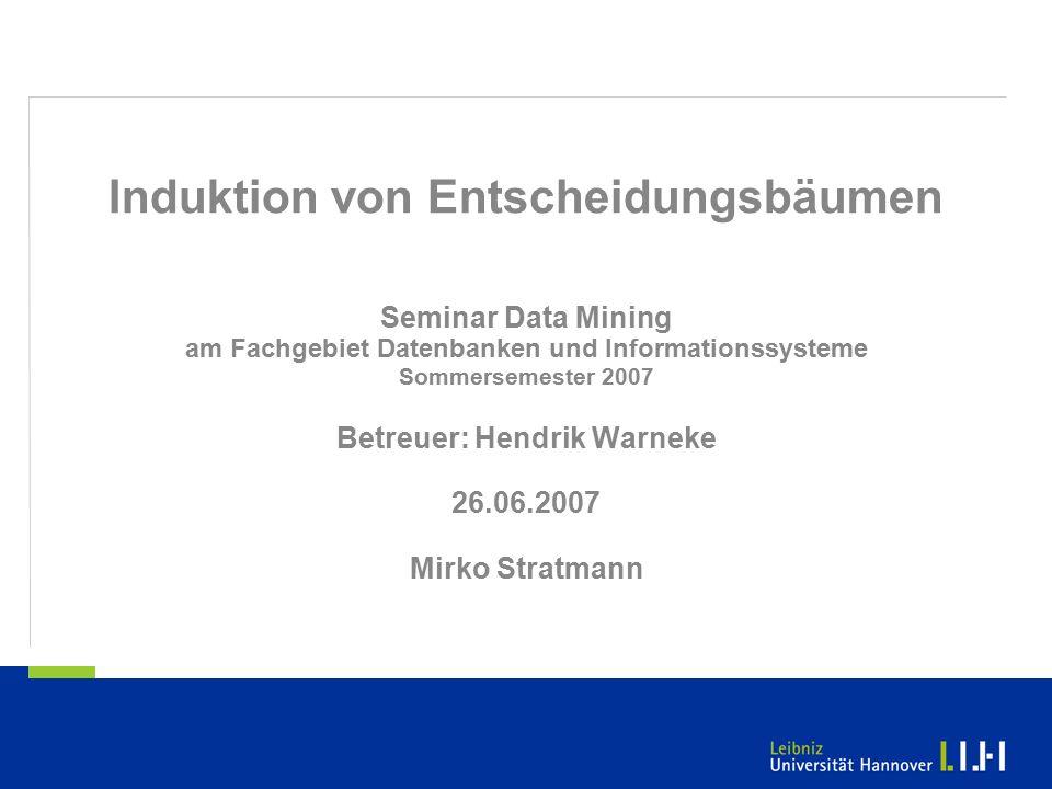 Induktion von Entscheidungsbäumen Seminar Data Mining am Fachgebiet Datenbanken und Informationssysteme Sommersemester 2007 Betreuer: Hendrik Warneke 26.06.2007 Mirko Stratmann