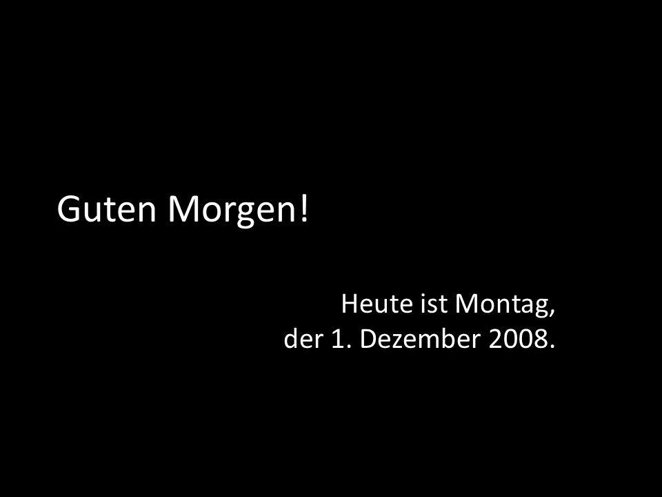 Heute ist Montag, der 1. Dezember 2008.