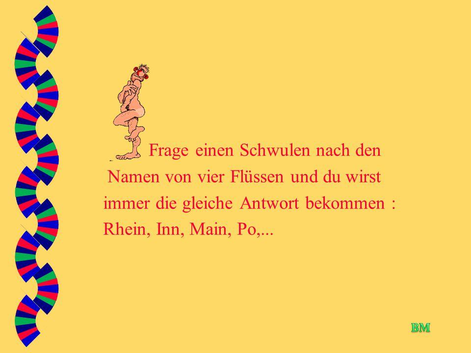 Frage einen Schwulen nach den Namen von vier Flüssen und du wirst immer die gleiche Antwort bekommen : Rhein, Inn, Main, Po,...