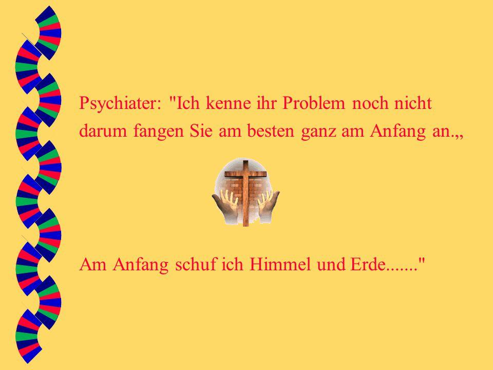 """Psychiater: Ich kenne ihr Problem noch nicht darum fangen Sie am besten ganz am Anfang an."""" Am Anfang schuf ich Himmel und Erde......."""