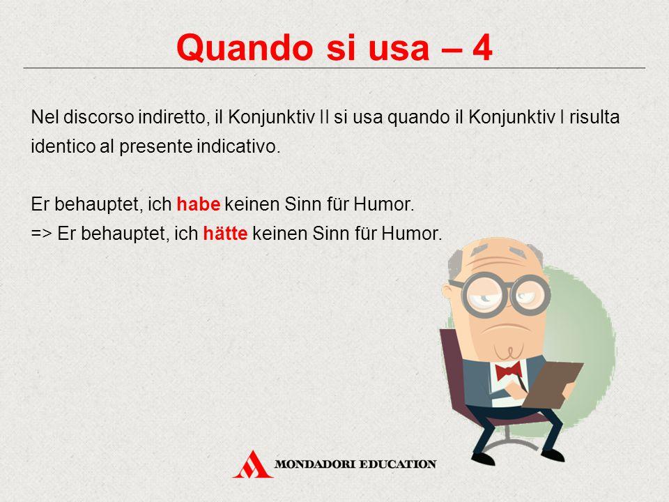 Quando si usa – 4 Nel discorso indiretto, il Konjunktiv II si usa quando il Konjunktiv I risulta identico al presente indicativo.