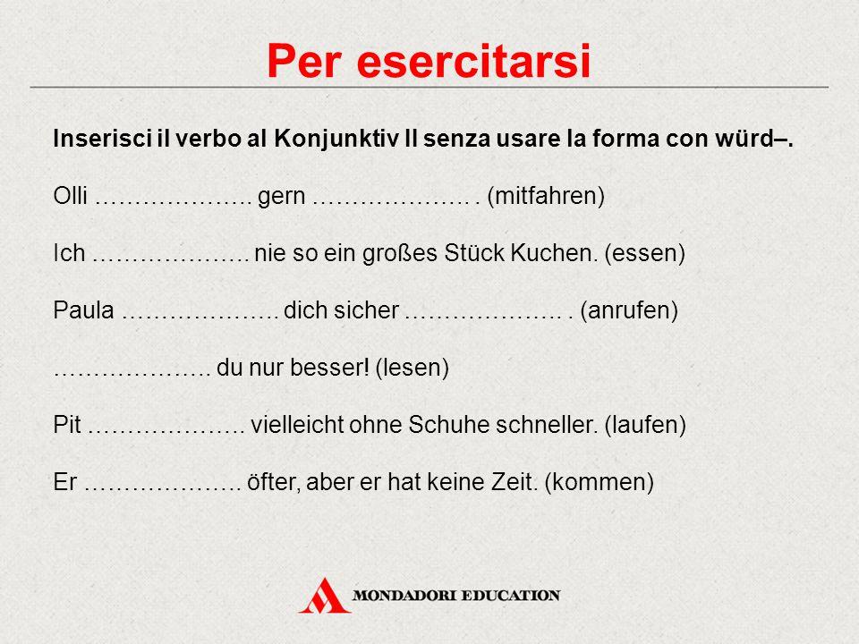Per esercitarsi Inserisci il verbo al Konjunktiv II senza usare la forma con würd–. Olli ……………….. gern ……………….. . (mitfahren)