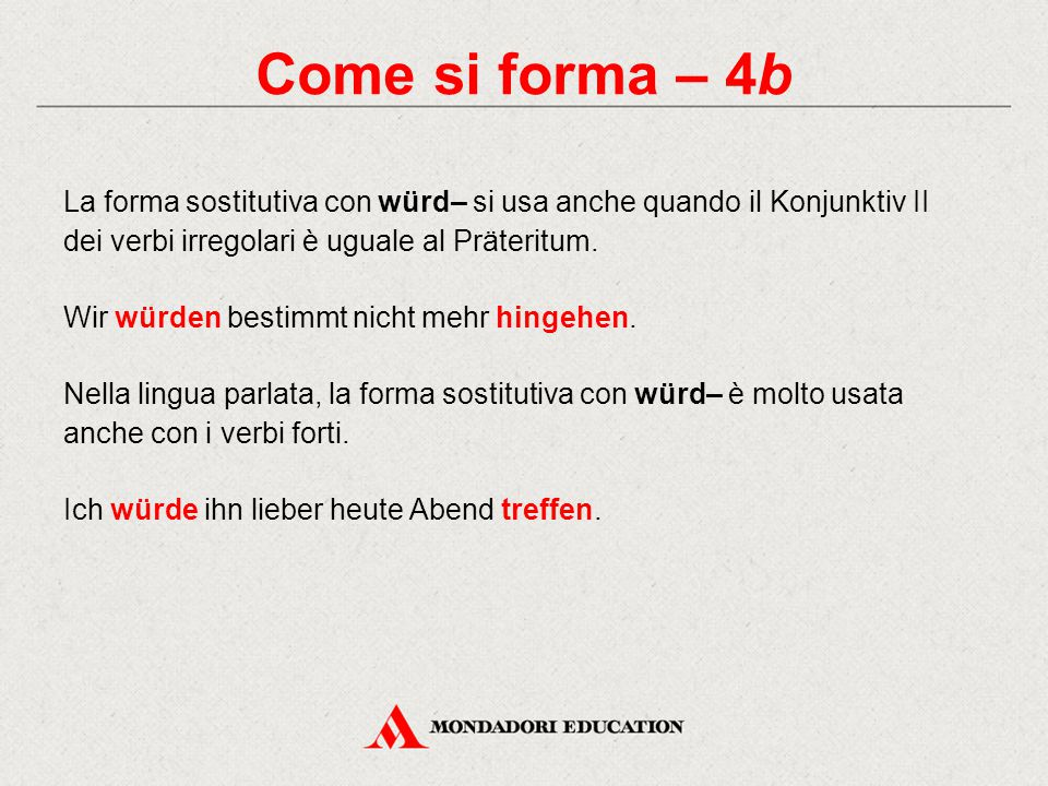 Come si forma – 4b La forma sostitutiva con würd– si usa anche quando il Konjunktiv II dei verbi irregolari è uguale al Präteritum.