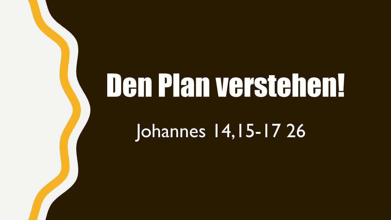 Den Plan verstehen! Johannes 14,15-17 26