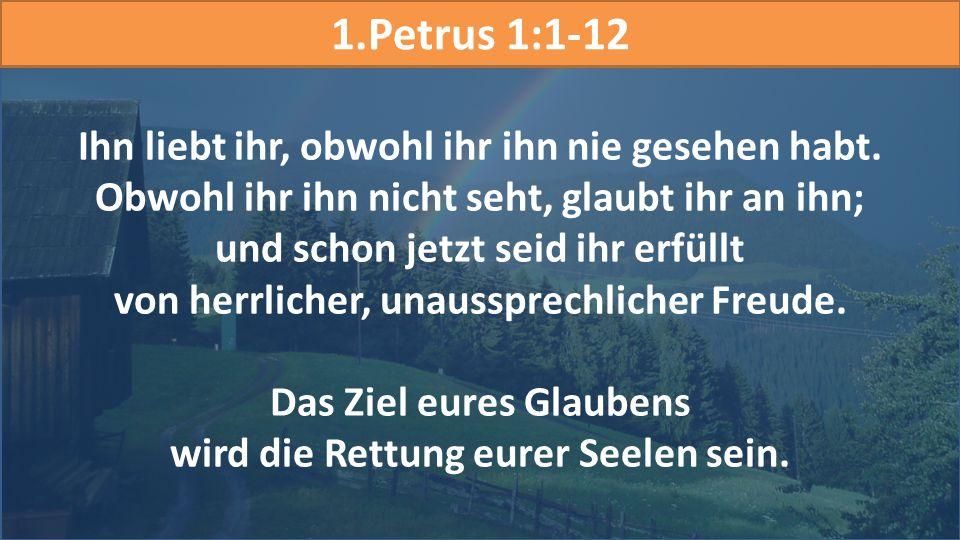 1.Petrus 1:1-12 Ihn liebt ihr, obwohl ihr ihn nie gesehen habt. Obwohl ihr ihn nicht seht, glaubt ihr an ihn;