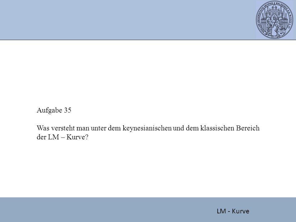 Aufgabe 35 Was versteht man unter dem keynesianischen und dem klassischen Bereich der LM – Kurve.
