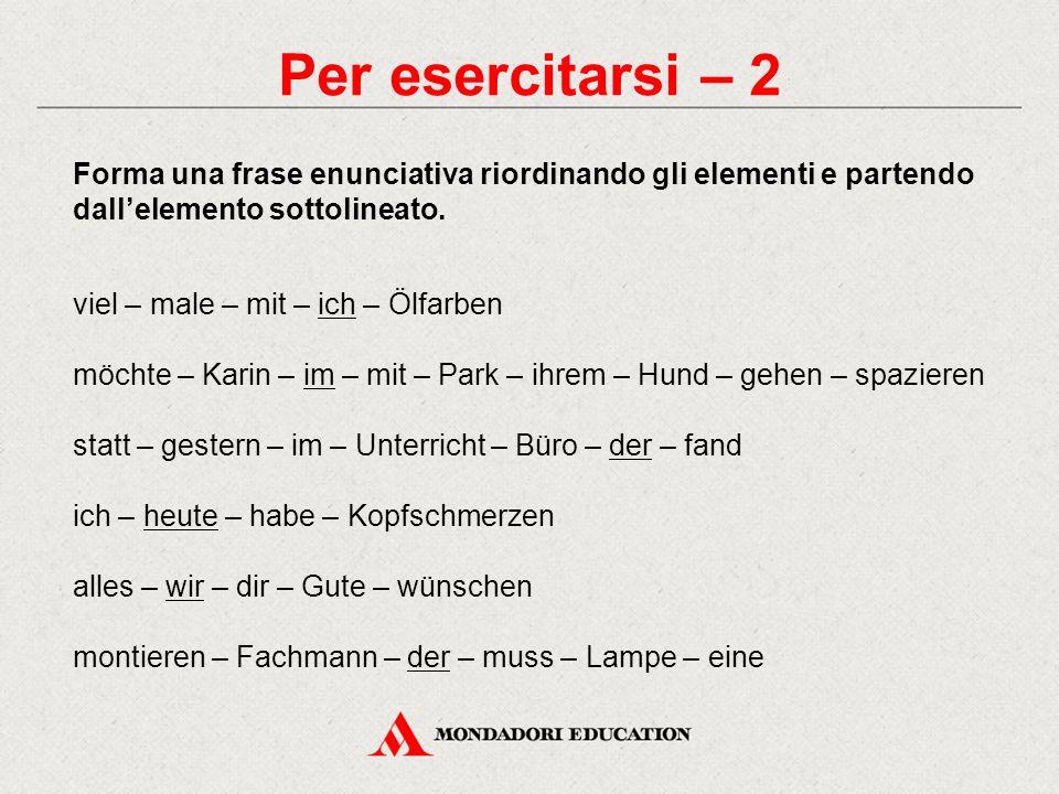 Per esercitarsi – 2 Forma una frase enunciativa riordinando gli elementi e partendo dall'elemento sottolineato.