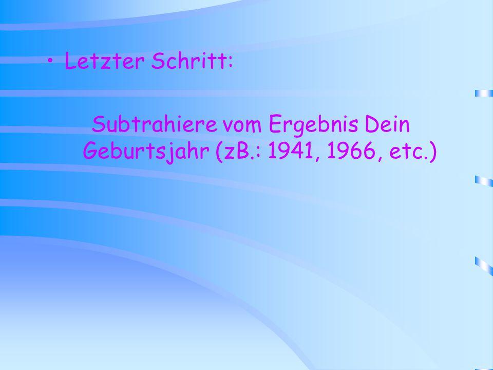 Subtrahiere vom Ergebnis Dein Geburtsjahr (zB.: 1941, 1966, etc.)