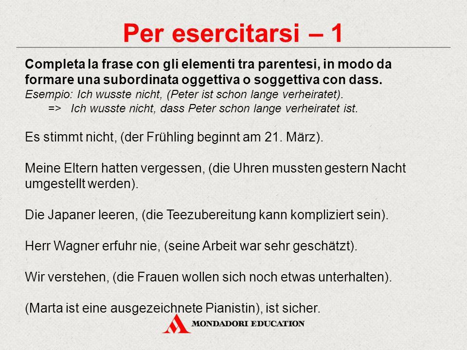 Per esercitarsi – 1 Completa la frase con gli elementi tra parentesi, in modo da formare una subordinata oggettiva o soggettiva con dass.