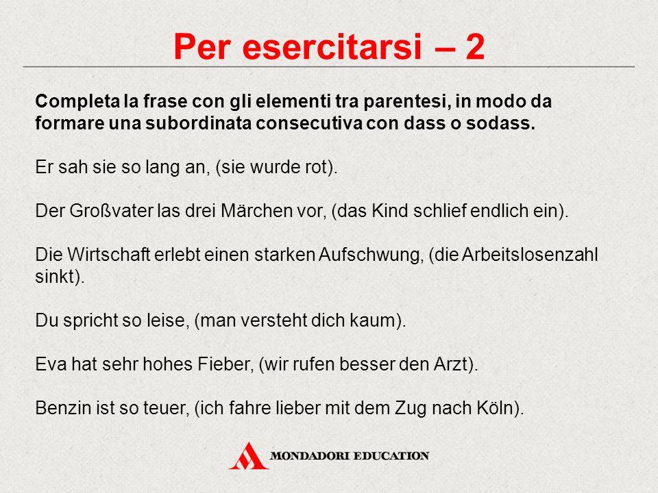 Per esercitarsi – 2 Completa la frase con gli elementi tra parentesi, in modo da formare una subordinata consecutiva con dass o sodass.