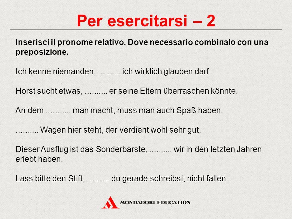 Per esercitarsi – 2 Inserisci il pronome relativo. Dove necessario combinalo con una preposizione.