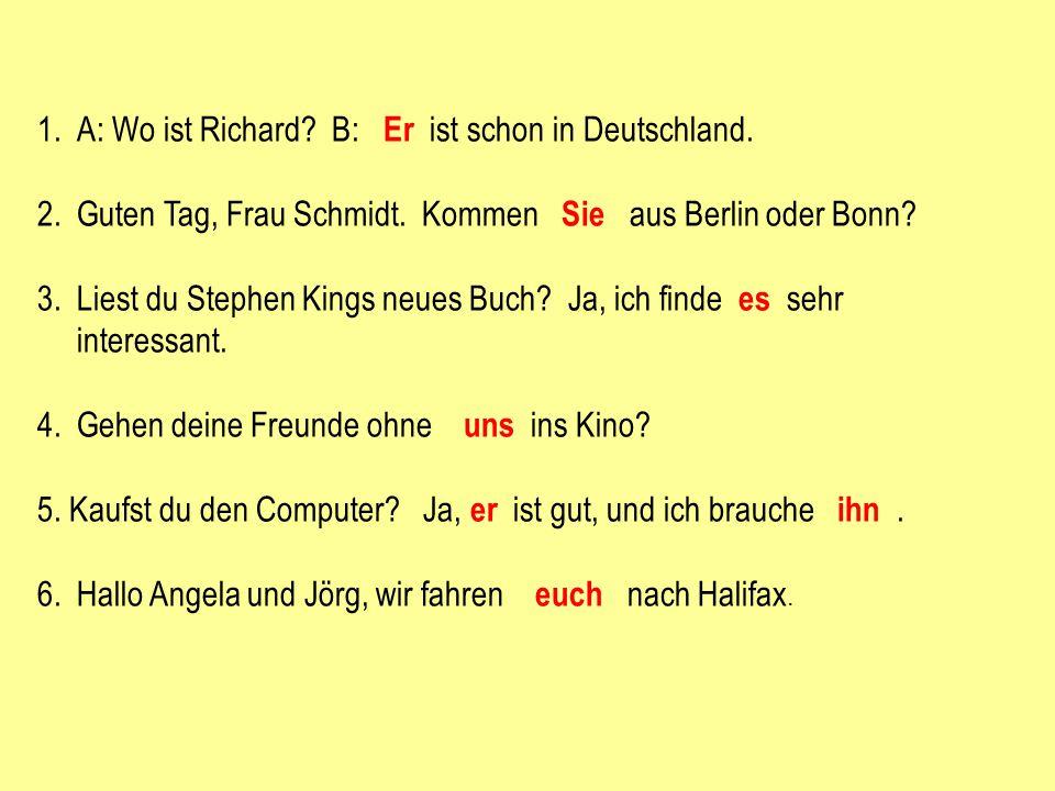 A: Wo ist Richard B: Er ist schon in Deutschland.