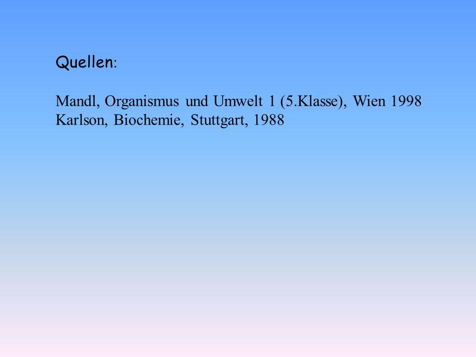 Quellen: Mandl, Organismus und Umwelt 1 (5.Klasse), Wien 1998 Karlson, Biochemie, Stuttgart, 1988