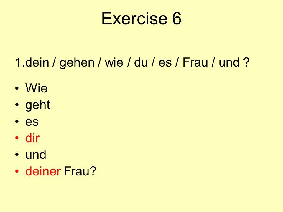 Exercise 6 1. dein / gehen / wie / du / es / Frau / und Wie geht es