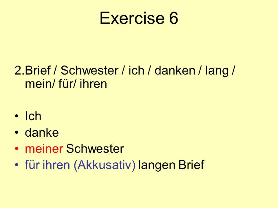 Exercise 6 2. Brief / Schwester / ich / danken / lang / mein/ für/ ihren. Ich. danke. meiner Schwester.
