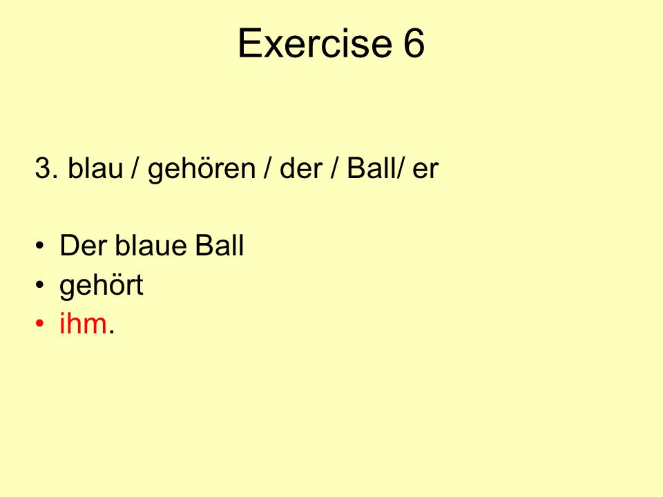 Exercise 6 3. blau / gehören / der / Ball/ er Der blaue Ball gehört