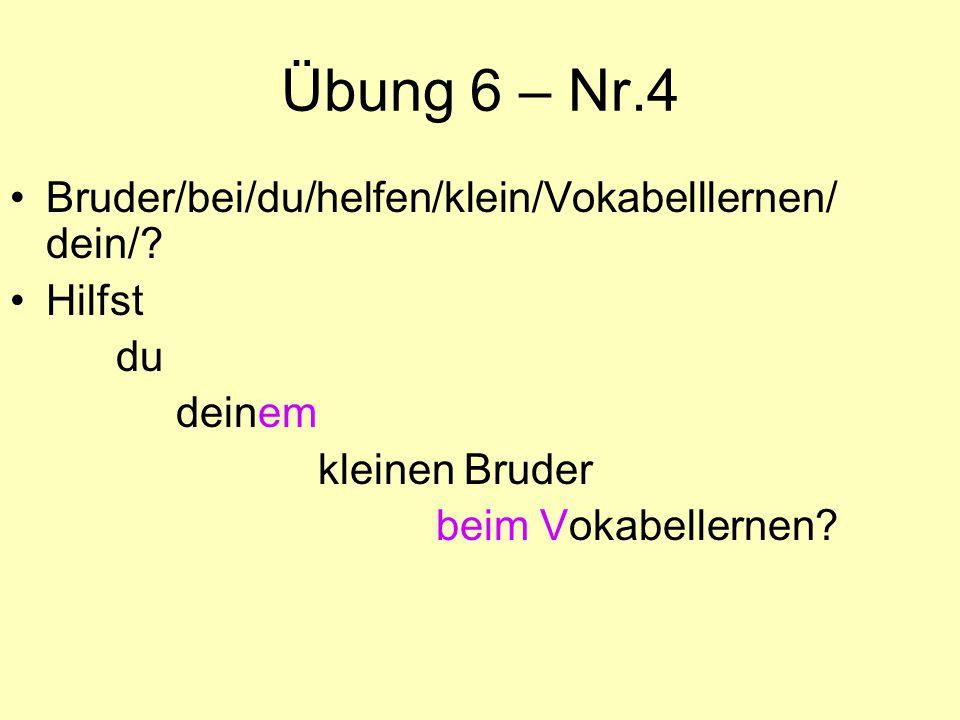 Übung 6 – Nr.4 Bruder/bei/du/helfen/klein/Vokabelllernen/ dein/