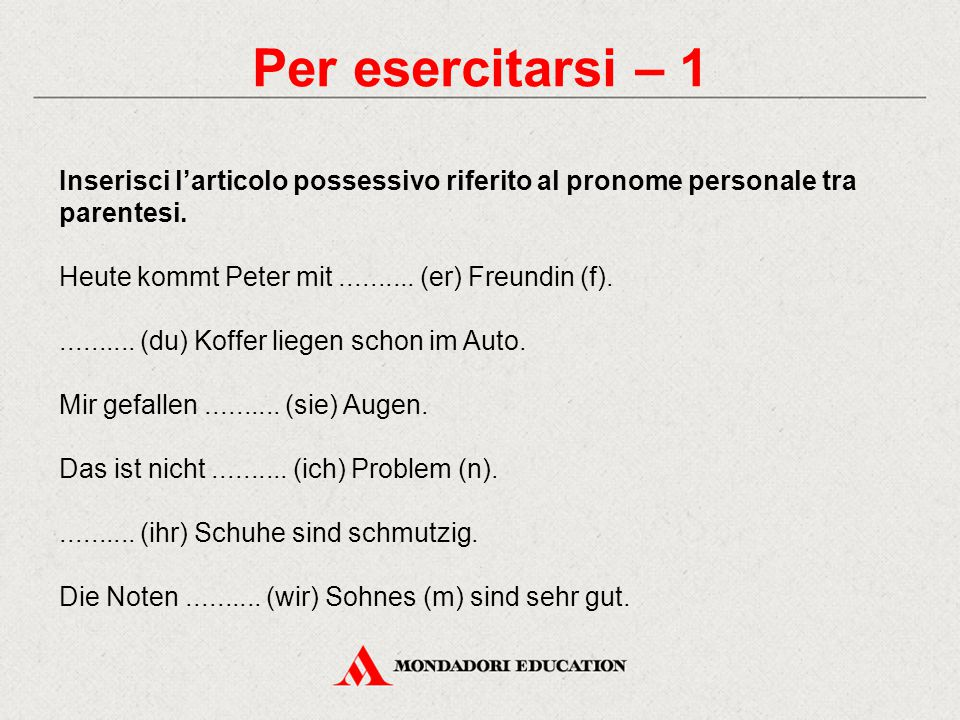 Per esercitarsi – 1 Inserisci l'articolo possessivo riferito al pronome personale tra parentesi. Heute kommt Peter mit .......... (er) Freundin (f).